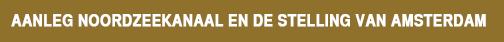 Historie-Aanleg Noordzeekanaal en De Stelling van Amsterdam